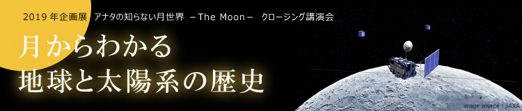 2019年企画展 アナタの知らない月世界 -The Moon- クロージング講演会「月からわかる地球と太陽系の歴史」